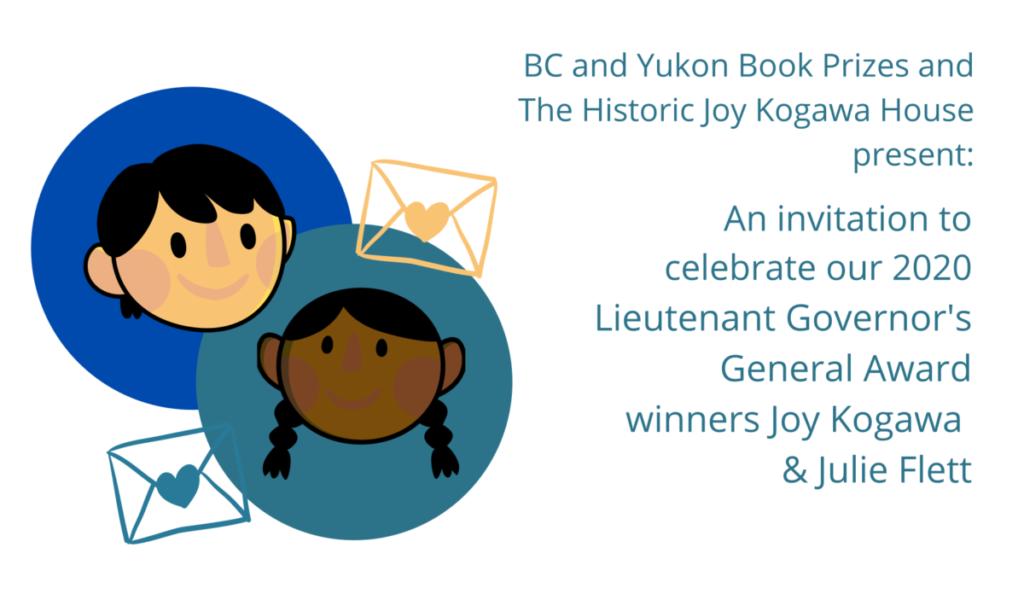 BC and Yukon Book Prizes and The Historic Joy Kogawa House present: An invitation to celebrate our 2020 Lieutenant Governor's General Award winners Joy Kogawa & Julie Flett.